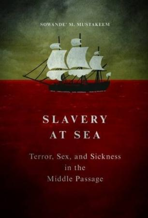 Slavery at Sea: Terror, Sex, and Sickness in the Middle Passage